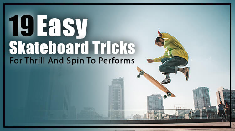 19 Easy Skateboard Tricks For Thrill And Spin To Performs